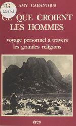 Ce que croient les hommes : voyage personnel à travers les grandes religions
