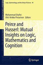 Peirce and Husserl: Mutual Insights on Logic, Mathematics and Cognition  - Mohammad Shafiei - Ahti-Veikko Pietarinen