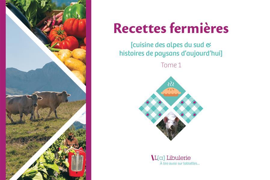 Recettes fermières ; cuisine des Alpes du Sud au XXIe siècle & histoires de paysans d'aujourd'hui t.1