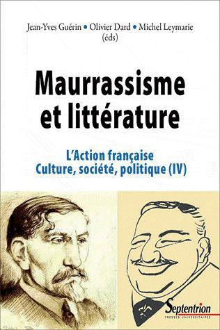 Maurrassisme et litterature - l'action francaise. culture, societe, politique (iv)