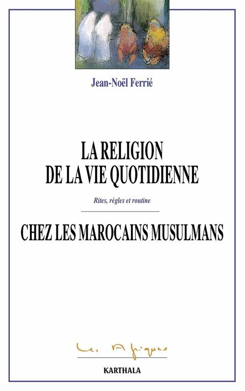 La religion de la vie quoditienne chez les Marocains musulmans  - Jean-Noel Ferrie