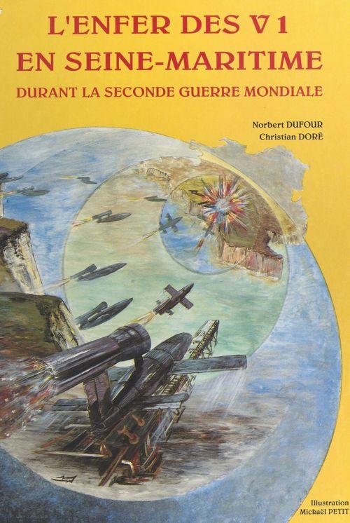 L'enfer des V1 en Seine-Maritime : durant la Seconde Guerre mondiale  - Norbert Dufour  - Christian Dore