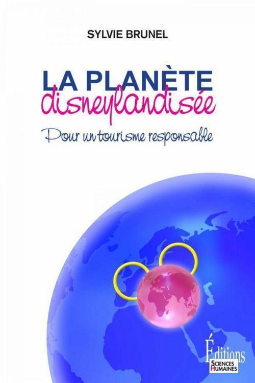 La planète disneylandisée ; pour un tourisme responsable