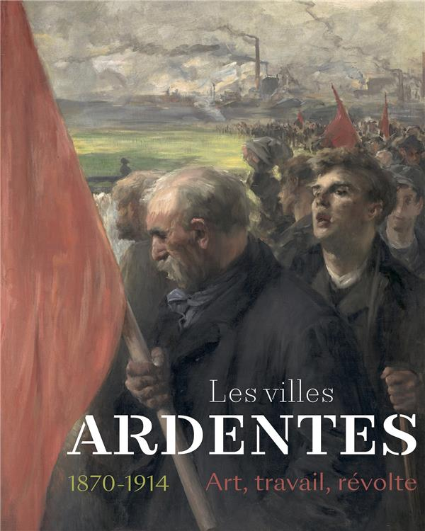 Les villes ardentes ; art, travail, révolte (1870-1914)