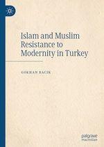 Islam and Muslim Resistance to Modernity in Turkey  - Gokhan Bacik