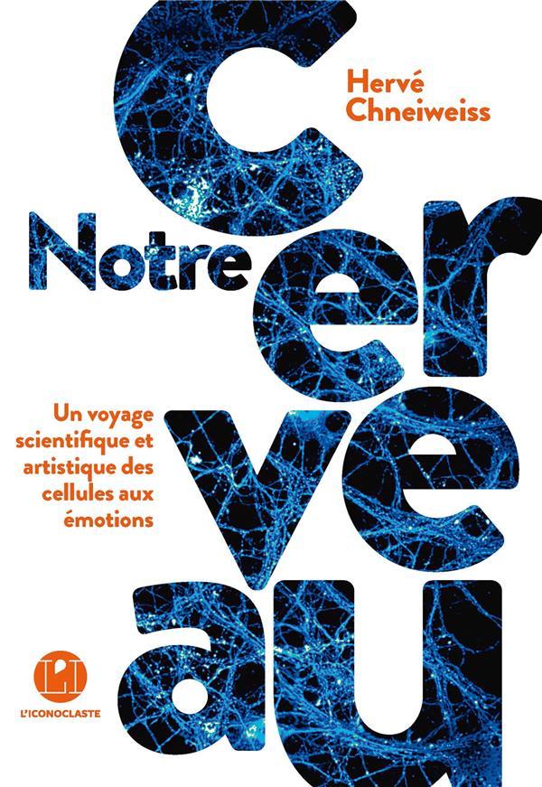 Notre cerveau ; un voyage scientifique et artistique des cellules aux émotions