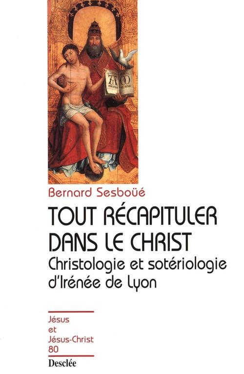 Tout récapituler dans le Christ ; christologie et sotériologie d'Irénée de Lyon