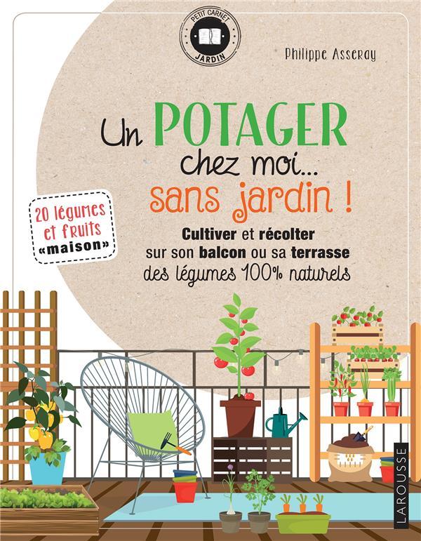 Un potager chez moi... sans jardin ! ; cultiver et récolter sur son balcon ou sa terrasse des légumes 100% naturels