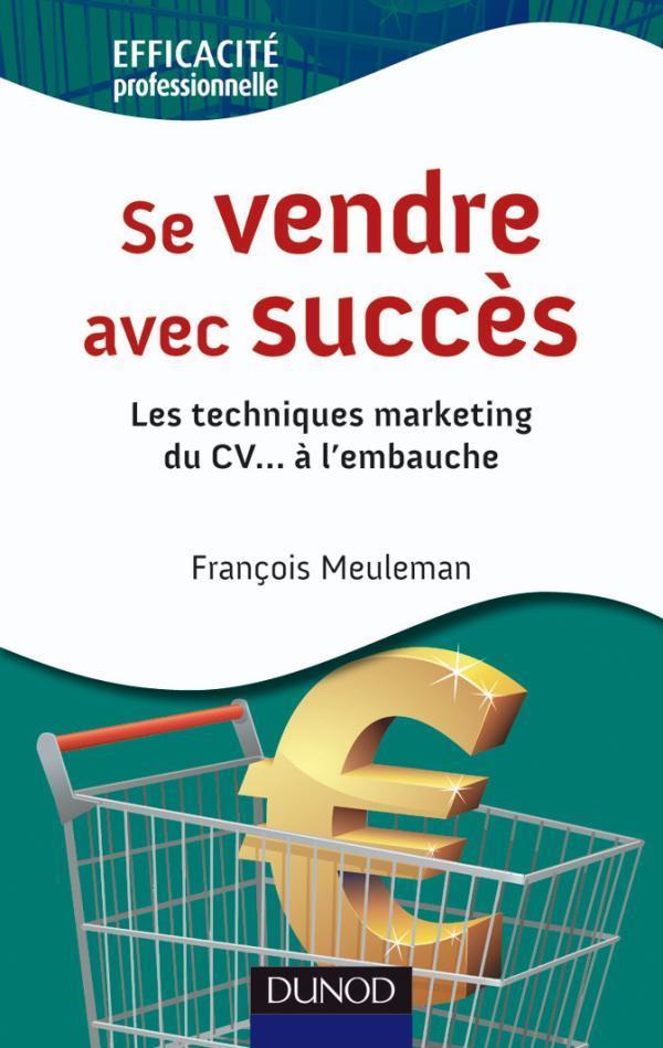 Se Vendre Avec Succes ; Les Techniques Marketing Du Cv A L'Embauche