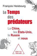 Le temps des prédateurs ; la Chine, l'Amérique, la Russie et nous