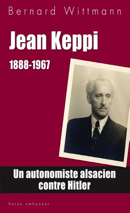 Jean Keppi, 1888-1967 ; un autonomiste alsacien contre Hitler
