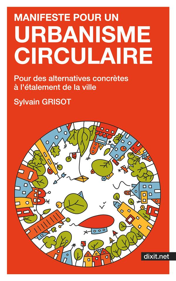 Manifeste pour un urbanisme circulaire - pour des alternatives concretes a l'etalement de la ville