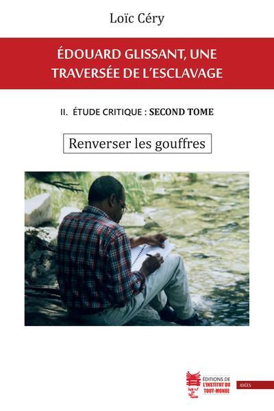 Edouard Glissant, une traversée de l'esclavage t.2 ; étude critique : tome second ; renverser les gouffres
