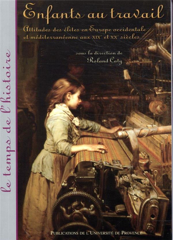 Enfants au travail ; attitudes des élites en Europe occidentale et méditerranéenne aux XIX et XX siècles