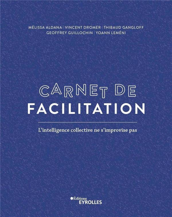 Carnet de facilitation ; l'intelligence collective ne s'improvise pas