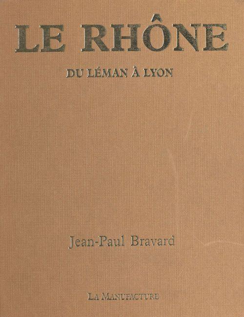 Le Rhône : du Léman à Lyon  - Jean-Paul Bravard