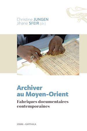 Archiver au Moyen-Orient ; fabriques documentaire contemporaines  - Jihane Sfeir  - Christine Jungen