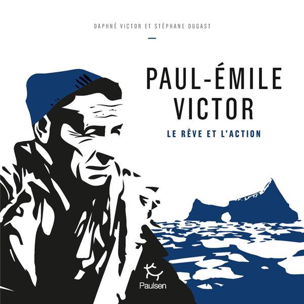 Paul-Emile Victor ; le rêve et l'action