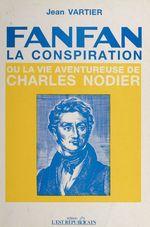 Fanfan-la-Conspiration ou la Vie aventureuse de Charles Nodier  - Jean Vartier