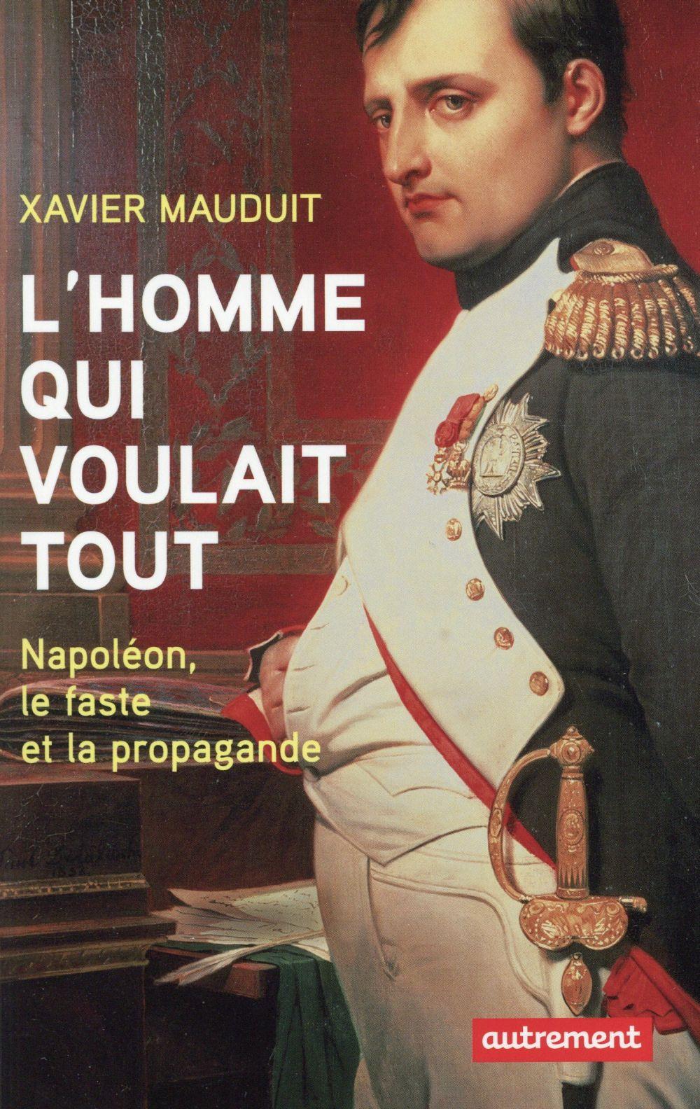 L'homme qui voulait tout ; Napoléon, le faste et la propagande