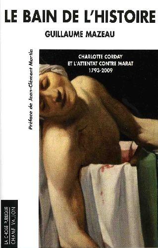 Le bain de l'histoire ; Charlotte Corday et l'attentat contre Marat (1793-2009)