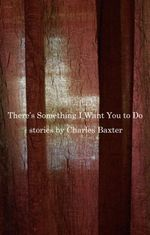 There's Something I Want You to Do  - Charles Baxter