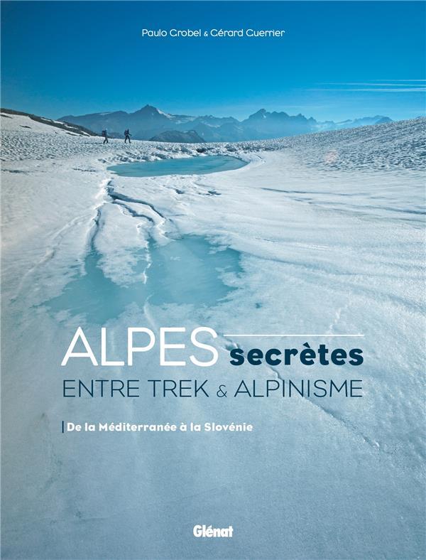 Alpes secrètes ; entre trek et alpinisme ; de la Méditerranée à la Slovénie