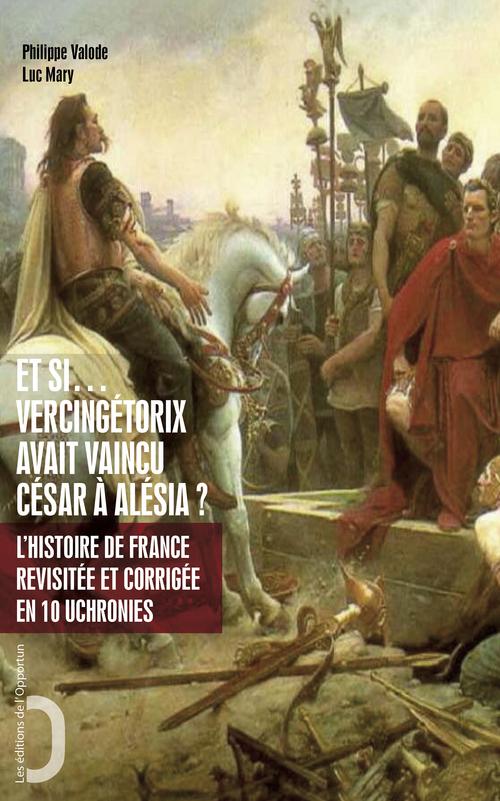Et si - Vercingétorix avait vaincu César à Alésia ? - L'histoire de France revue et corrigée en 10
