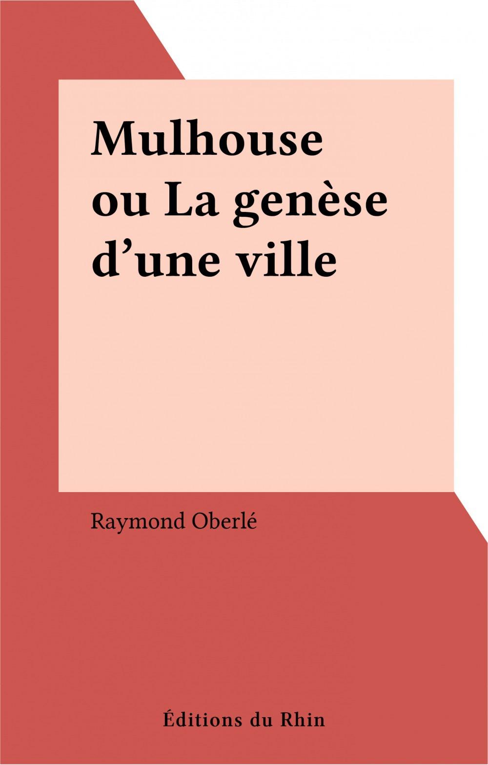 Mulhouse ou La genèse d'une ville  - Raymond Oberlé