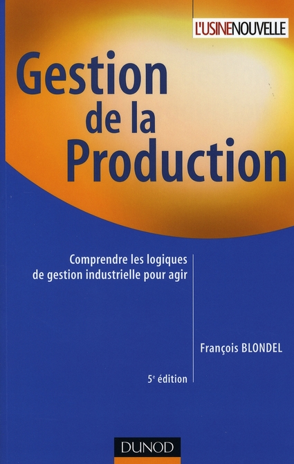 Gestion de la production - 5eme edition - comprendre les logiques de gestion industrielle pour agir