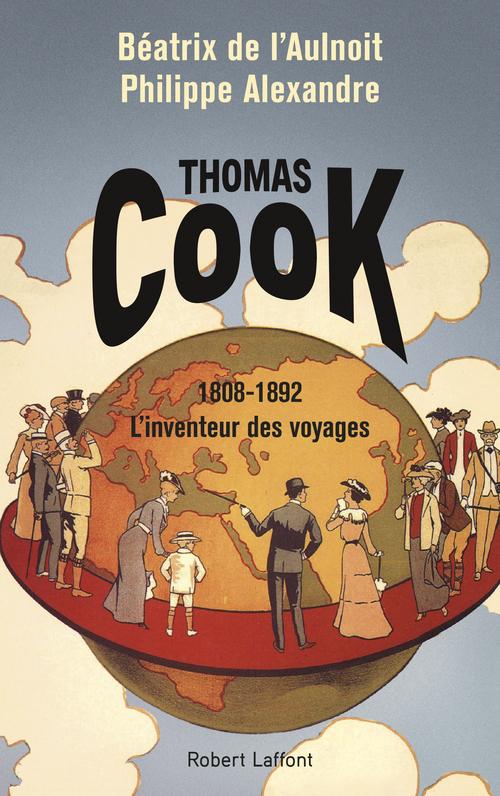 Thomas Cook ; 1808-1892 l'inventeur des voyages