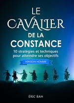 Le cavalier de la constance (version homme) ; 10 stratégies et techniques pour atteindre ses objectifs  - Eric Bah