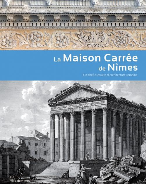 La maison carrée de Nîmes ; un chef-d'oeuvre d'architecture romaine