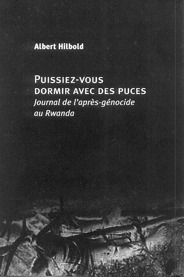 puissiez-vous dormir avec des puces ; journal de l'apres-genocide au rwanda