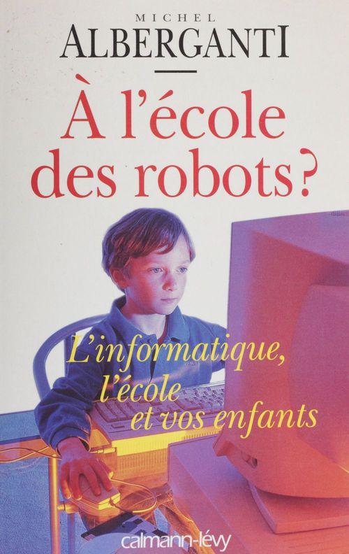 A l'ecole des robots ; l'informatique l'ecole et vos enfants