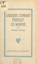 Lorsque l'enfant portait le monde  - Henri Vendel