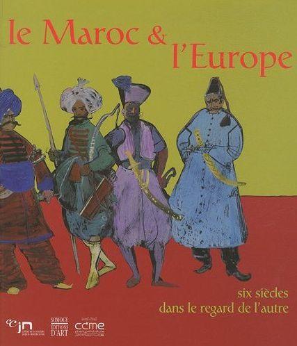 Le Maroc Et L'Europe ; Six Siecles Dans Le Regard De L'Autre
