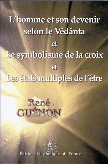 L'homme et son devenir selon le Vêdânta ; le symbolisme de la croix ; les états multiples de l'être