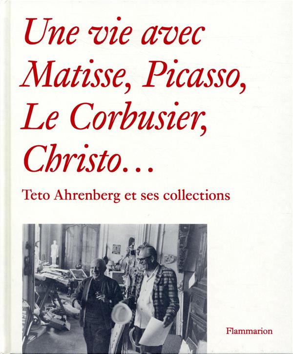 Une vie avec Matisse, Picasso, le Corbusier, Christo... ; Teto Ahrenberg et ses collections