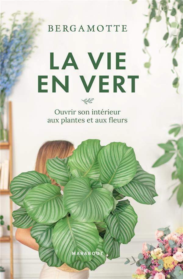 La vie en vert ; ouvrir son intérieur aux plantes et aux fleurs
