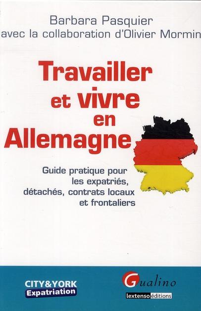 Travailler et vivre en Allemagne ; guide pratique pour les expatriés, détachés, contrats locaux et frontaliers