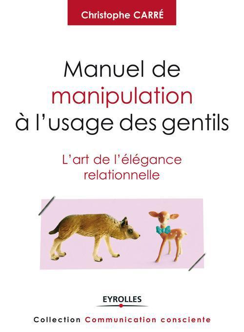 Manuel de manipulation à l'usage des gentils ; l'art de l'élégance relationnelle