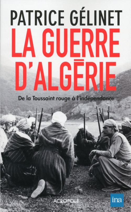 La guerre d'Algérie ; de la toussaint rouge à l'indépendance