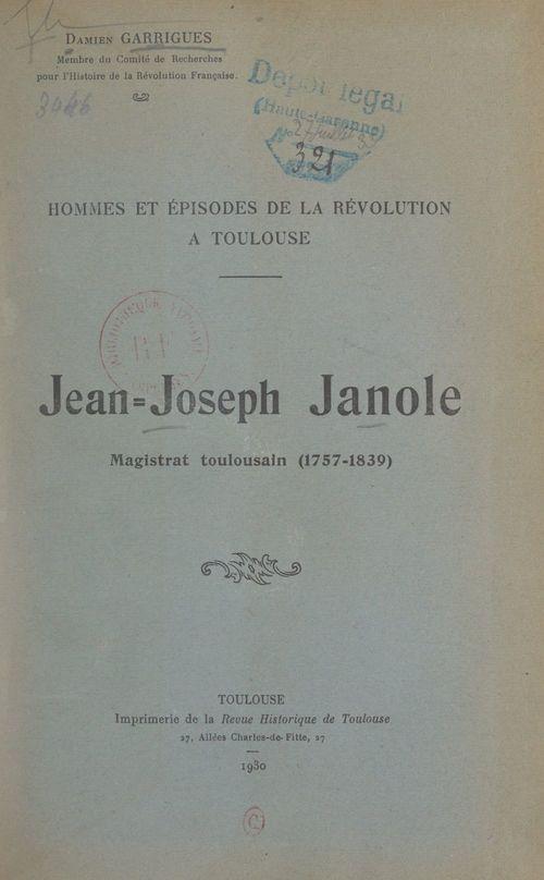 Hommes et épisodes de la Révolution à Toulouse : Jean-Joseph Janole, magistrat toulousain (1757-1839)  - Damien Garrigues