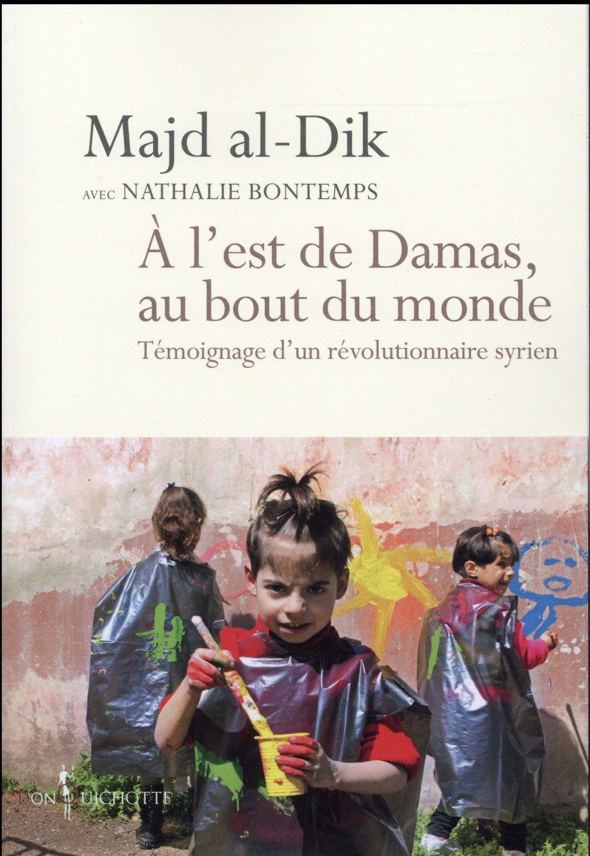 à  l'est de Damas, au bout du monde ; témoignage d'un révolutionnaire syrien
