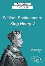 Agrégation anglais 2021. William Shakespeare, King Henry V  - Laroque/Collectif - . Collectif - François Laroque