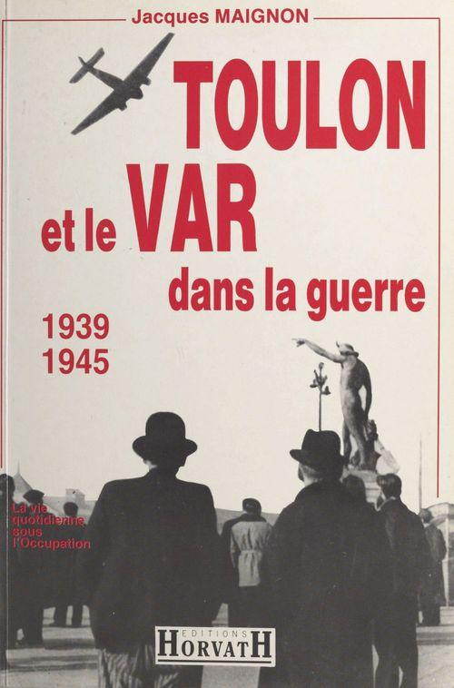 Toulon et le Var dans la guerre : 1939-1945  - Maignon  - Jacques Maignon