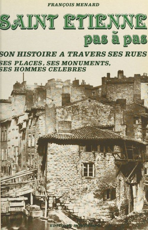 Saint-Étienne pas à pas : son histoire à travers ses rues, ses places, ses monuments, ses hommes célèbres  - François Ménard