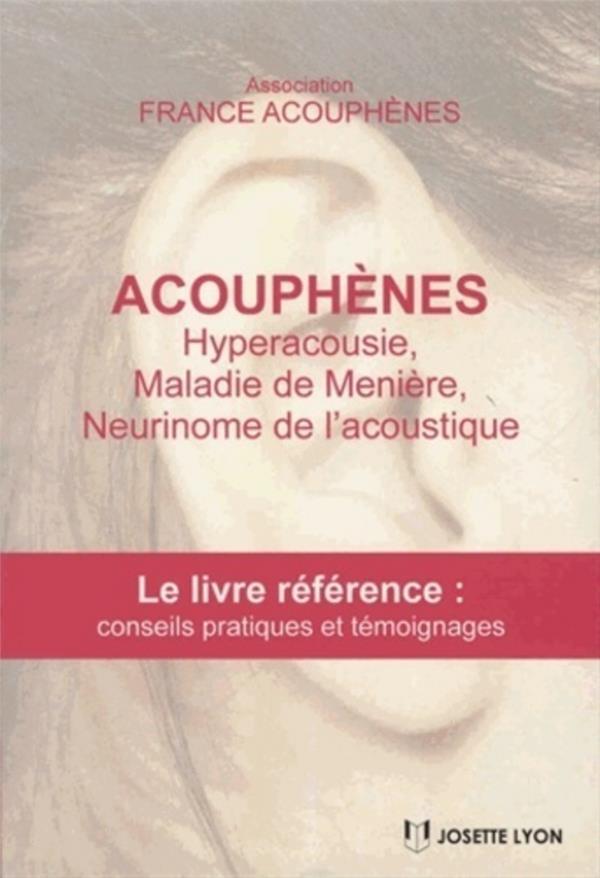 Acouphènes ; hyperacousie, maladie de Menière, neurinome de l'acoustique ; le livre référence : conseils pratiques et témoignages (3e édition)