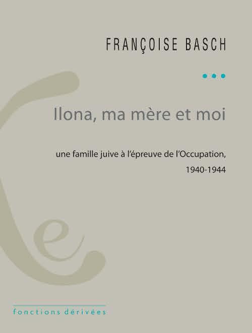 Ilona, ma mère et moi ; une famille juive à l'épreuve de l'Occupation ; 1940-1944
